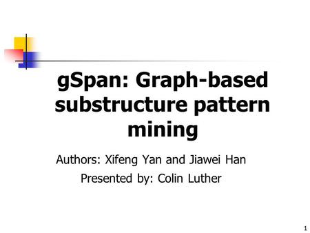 1 gSpan: Graph-based substructure pattern mining Authors: Xifeng Yan and Jiawei Han Presented by: Colin Luther.