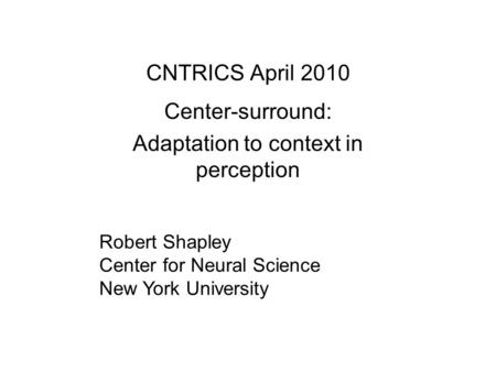 CNTRICS April 2010 Center-surround: Adaptation to context in perception Robert Shapley Center for Neural Science New York University.