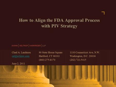 AXINN, VELTROP & HARKRIDER LLP © 2007 | www.avhlaw.com How to Align the FDA Approval Process with PIV Strategy Chad A. Landmon 90 State House Square 1330.