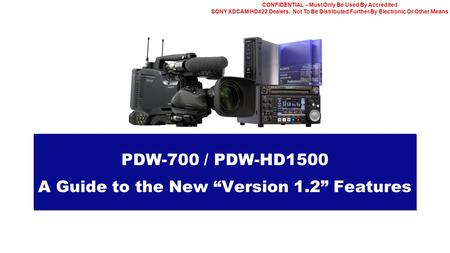 CONFIDENTIAL – Must Only Be Used By Accredited SONY XDCAM HD422 Dealers. Not To Be Distributed Further By Electronic Or Other Means PDW-700 / PDW-HD1500.