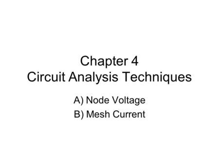 Chapter 4 Circuit Analysis Techniques A) Node Voltage B) Mesh Current.