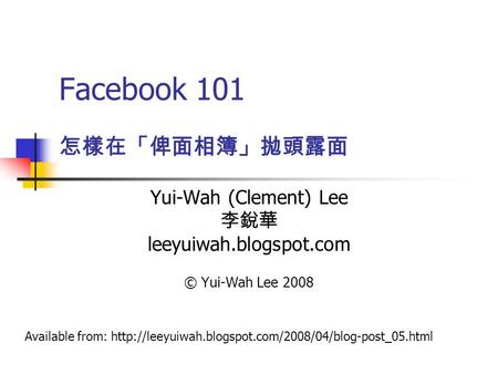 Facebook 101 Yui-Wah (Clement) Lee 李銳華 leeyuiwah.blogspot.com © Yui-Wah Lee 2008 怎樣在「俾面相簿」拋頭露面 Available from: