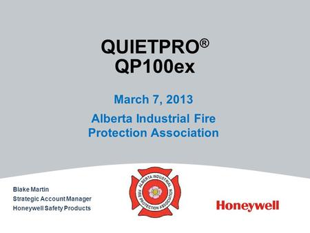 QUIETPRO ® QP100ex March 7, 2013 Alberta Industrial Fire Protection Association Blake Martin Strategic Account Manager Honeywell Safety Products.
