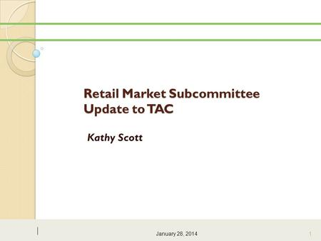 Retail Market Subcommittee Update to TAC Kathy Scott January 28, 2014 1.