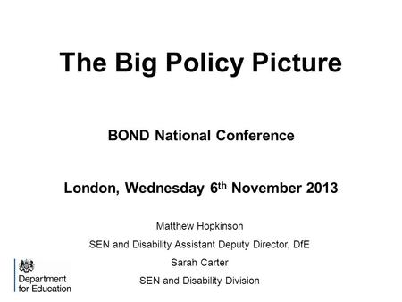 The Big Policy Picture BOND National Conference London, Wednesday 6 th November 2013 Matthew Hopkinson SEN and Disability Assistant Deputy Director, DfE.