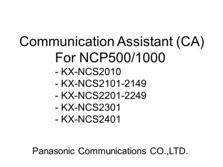 Communication Assistant (CA) For NCP500/1000 - KX-NCS2010 - KX-NCS2101-2149 - KX-NCS2201-2249 - KX-NCS2301 - KX-NCS2401 Panasonic Communications CO.,LTD.