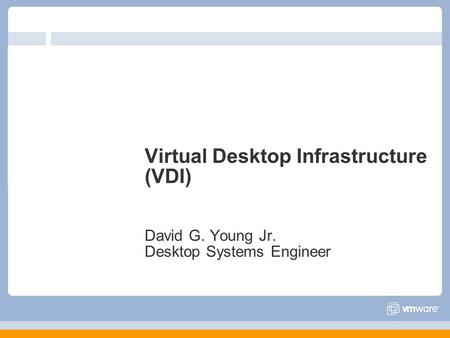 Virtual Desktop Infrastructure (VDI) David G. Young Jr