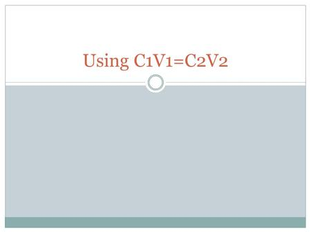 Using C1V1=C2V2. What do all those things stand for? C1= concentration 1 V1= volume 1 C2= concentration 2 V2= volume 2.