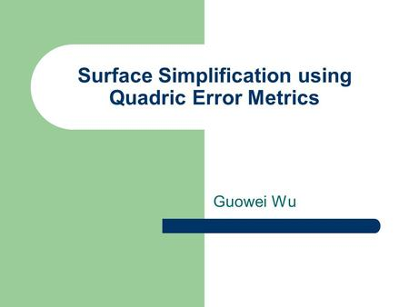 Surface Simplification using Quadric Error Metrics Guowei Wu.