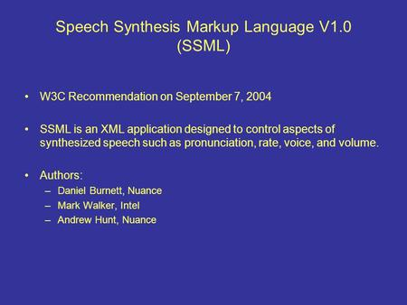 Speech Synthesis Markup Language V1.0 (SSML) W3C Recommendation on September 7, 2004 SSML is an XML application designed to control aspects of synthesized.