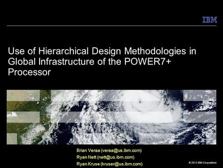 © 2013 IBM Corporation Use of Hierarchical Design Methodologies in Global Infrastructure of the POWER7+ Processor Brian Veraa Ryan Nett.