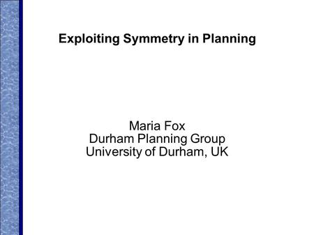 Exploiting Symmetry in Planning Maria Fox Durham Planning Group University of Durham, UK.
