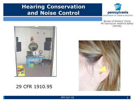Hearing Conservation and Noise Control Bureau of Workers' Comp PA Training for Health & Safety (PATHS) 1PPT-017-02 29 CFR 1910.95.