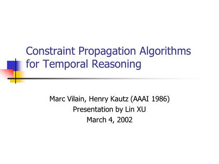 Constraint Propagation Algorithms for Temporal Reasoning Marc Vilain, Henry Kautz (AAAI 1986) Presentation by Lin XU March 4, 2002.