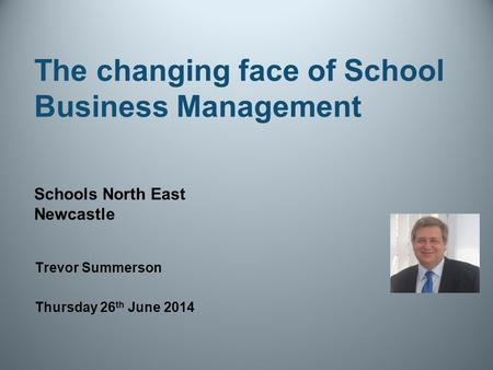 The changing face of School Business Management Trevor Summerson Thursday 26 th June 2014 Schools North East Newcastle.