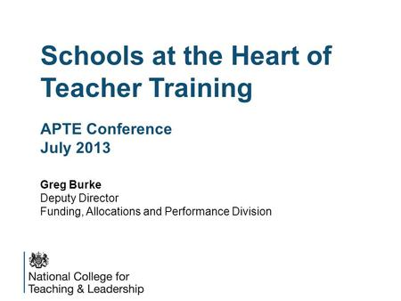 Schools at the Heart of Teacher Training APTE Conference July 2013 Greg Burke Deputy Director Funding, Allocations and Performance Division.