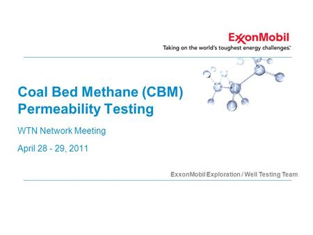 Coal Bed Methane (CBM) Permeability Testing WTN Network Meeting April 28 - 29, 2011 ExxonMobil Exploration / Well Testing Team.