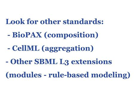 Look for other standards: - BioPAX (composition) - CellML (aggregation) - Other SBML L3 extensions (modules - rule-based modeling)