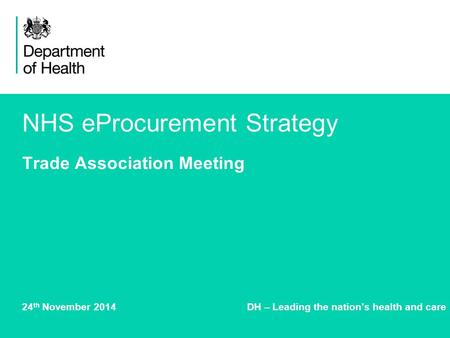 NHS eProcurement Strategy Trade Association Meeting 24 th November 2014DH – Leading the nation's health and care.