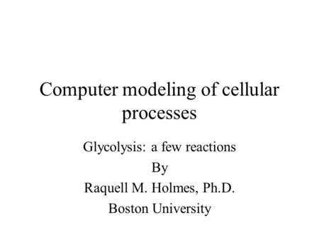 Computer modeling of cellular processes Glycolysis: a few reactions By Raquell M. Holmes, Ph.D. Boston University.