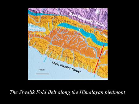 The Siwalik Fold Belt along the Himalayan piedmont 10 km Main Frontal Thrust Main Boundary Thrust.