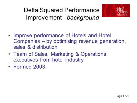 Page 1 V1 Delta Squared Performance Improvement - background Improve performance of Hotels and Hotel Companies – by optimising revenue generation, sales.