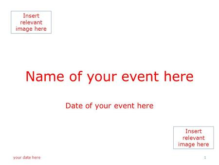 Insert relevant image here Name of your event here Date of your event here your date here 1.