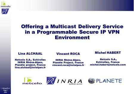 L. Alchaal & al. Page 1 2002 Offering a Multicast Delivery Service in a Programmable Secure IP VPN Environment Lina ALCHAAL Netcelo S.A., Echirolles INRIA.