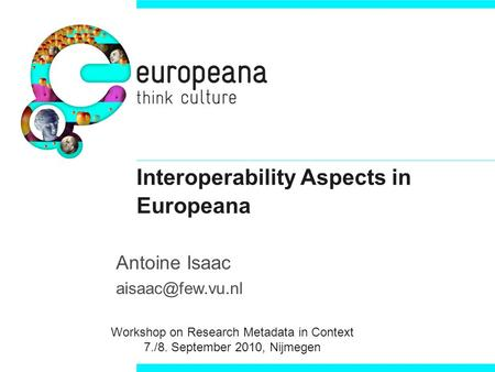 Interoperability Aspects in Europeana Antoine Isaac Workshop on Research Metadata in Context 7./8. September 2010, Nijmegen.