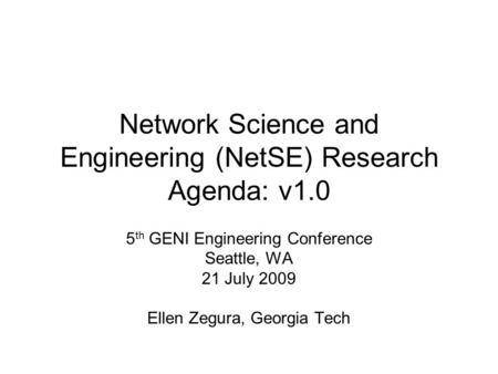 Network Science and Engineering (NetSE) Research Agenda: v1.0 5 th GENI Engineering Conference Seattle, WA 21 July 2009 Ellen Zegura, Georgia Tech.