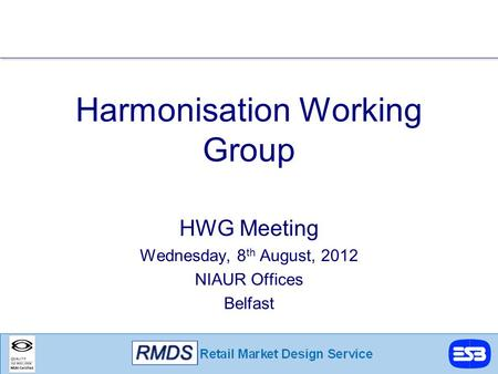 Harmonisation Working Group HWG Meeting Wednesday, 8 th August, 2012 NIAUR Offices Belfast.