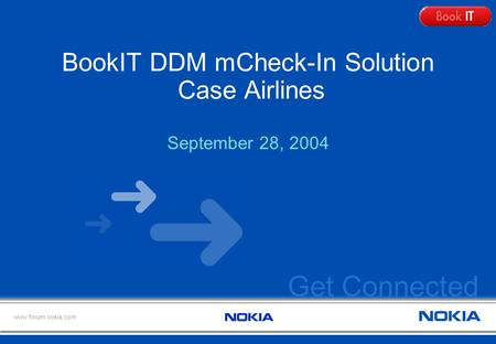 Get Connected www.forum.nokia.com BookIT DDM mCheck-In Solution Case Airlines September 28, 2004.