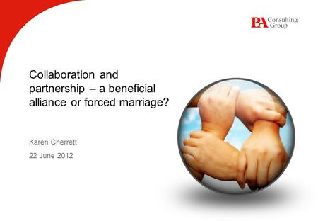 Collaboration and partnership – a beneficial alliance or forced marriage? Karen Cherrett 22 June 2012.