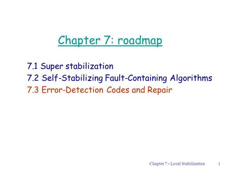 Chapter 7 - Local Stabilization1 Chapter 7: roadmap 7.1 Super stabilization 7.2 Self-Stabilizing Fault-Containing Algorithms 7.3 Error-Detection Codes.