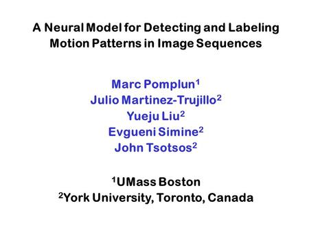 A Neural Model for Detecting and Labeling Motion Patterns in Image Sequences Marc Pomplun 1 Julio Martinez-Trujillo 2 Yueju Liu 2 Evgueni Simine 2 John.