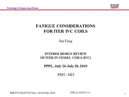 Technology & Engineering Division 1 IDR-IVC-ELM/VS Coils – 26-28 July, 2010 ITER_D_3LDJVJ v1.0 FATIGUE CONSIDERATIONS FOR ITER IVC COILS Jun Feng INTERIM.