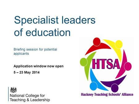Specialist leaders of education Briefing session for potential applicants Application window now open 5 – 23 May 2014.