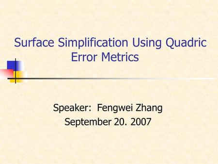 Surface Simplification Using Quadric Error Metrics Speaker: Fengwei Zhang September 20. 2007.