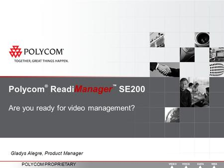 POLYCOM PROPRIETARY Polycom ® Readi Manager ™ SE200 Are you ready for video management? Gladys Alegre, Product Manager.