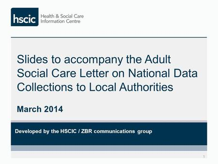 Slides to accompany the Adult Social Care Letter on National Data Collections to Local Authorities March 2014 1 Developed by the HSCIC / ZBR communications.