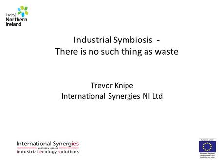 Industrial Symbiosis - There is no such thing as waste Trevor Knipe International Synergies NI Ltd.