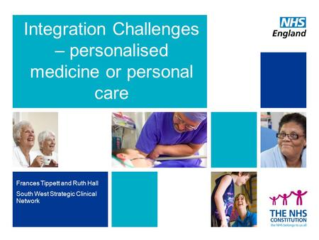 Integration Challenges – personalised medicine or personal care Frances Tippett and Ruth Hall South West Strategic Clinical Network.