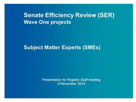Senate Efficiency Review (SER) Wave One projects Subject Matter Experts (SMEs) Presentation for Registry Staff meeting 27November 2014.
