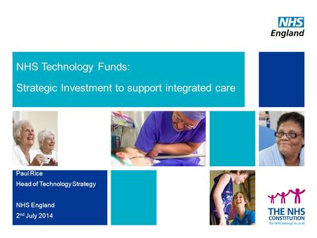 NHS Technology Funds: Strategic Investment to support integrated care Paul Rice Head of Technology Strategy NHS England 2 nd July 2014.