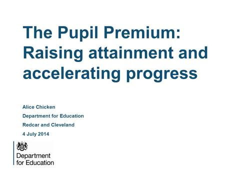 The Pupil Premium: Raising attainment and accelerating progress Alice Chicken Department for Education Redcar and Cleveland 4 July 2014.