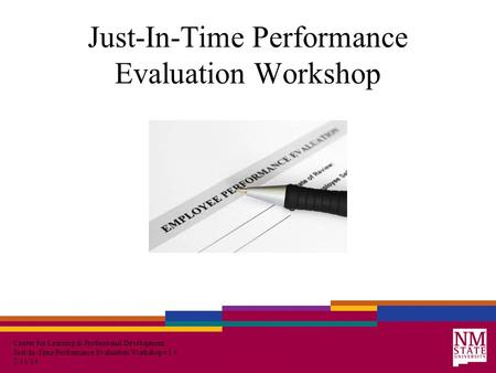 Center for Learning & Professional Development Just-In-Time Performance Evaluation Workshop v1.4 2/11/14 Just-In-Time Performance Evaluation Workshop.