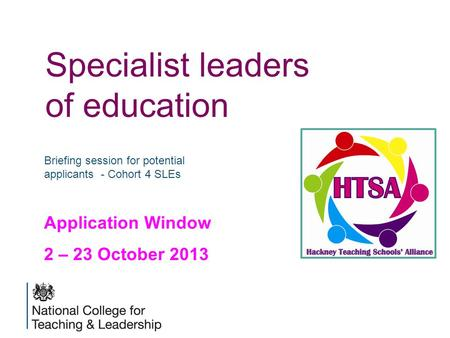 Specialist leaders of education Briefing session for potential applicants - Cohort 4 SLEs Application Window 2 – 23 October 2013.
