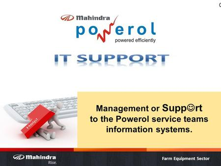 Farm Equipment Sector 0 Management or Supp rt to the Powerol service teams information systems.