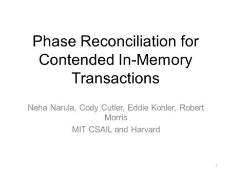 Phase Reconciliation for Contended In-Memory Transactions Neha Narula, Cody Cutler, Eddie Kohler, Robert Morris MIT CSAIL and Harvard 1.