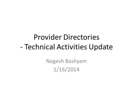 Provider Directories - Technical Activities Update Nagesh Bashyam 1/16/2014.